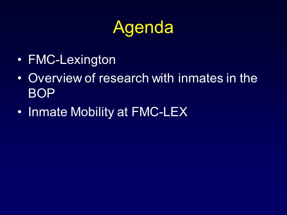 Agenda FMC-Lexington Overview of research with inmates in the BOP Inmate Mobility at FMC-LEX