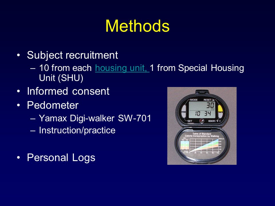 Methods Subject recruitment –10 from each housing unit, 1 from Special Housing Unit (SHU)housing unit, Informed consent Pedometer –Yamax Digi-walker SW-701 –Instruction/practice Personal Logs