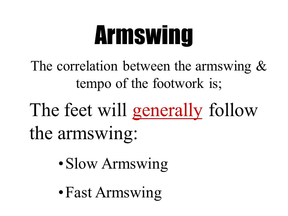 Armswing The correlation between the armswing & tempo of the footwork is; The feet will generally follow the armswing: Slow Armswing Fast Armswing
