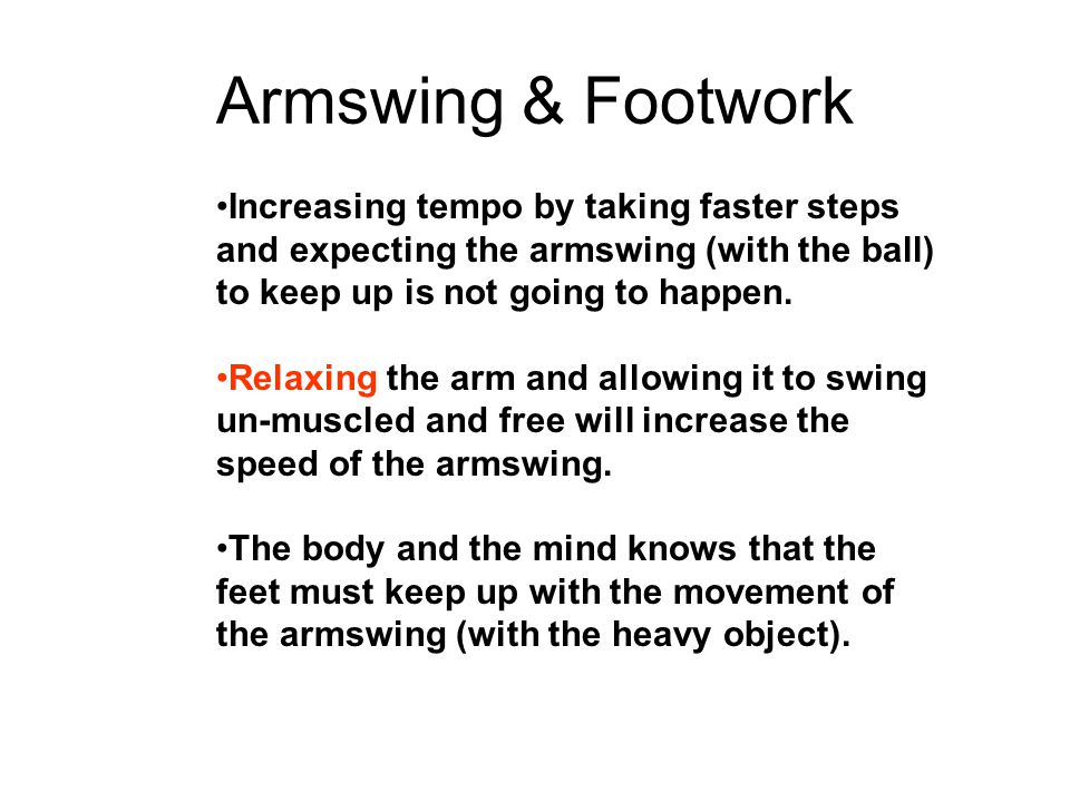 Armswing & Footwork Increasing tempo by taking faster steps and expecting the armswing (with the ball) to keep up is not going to happen.