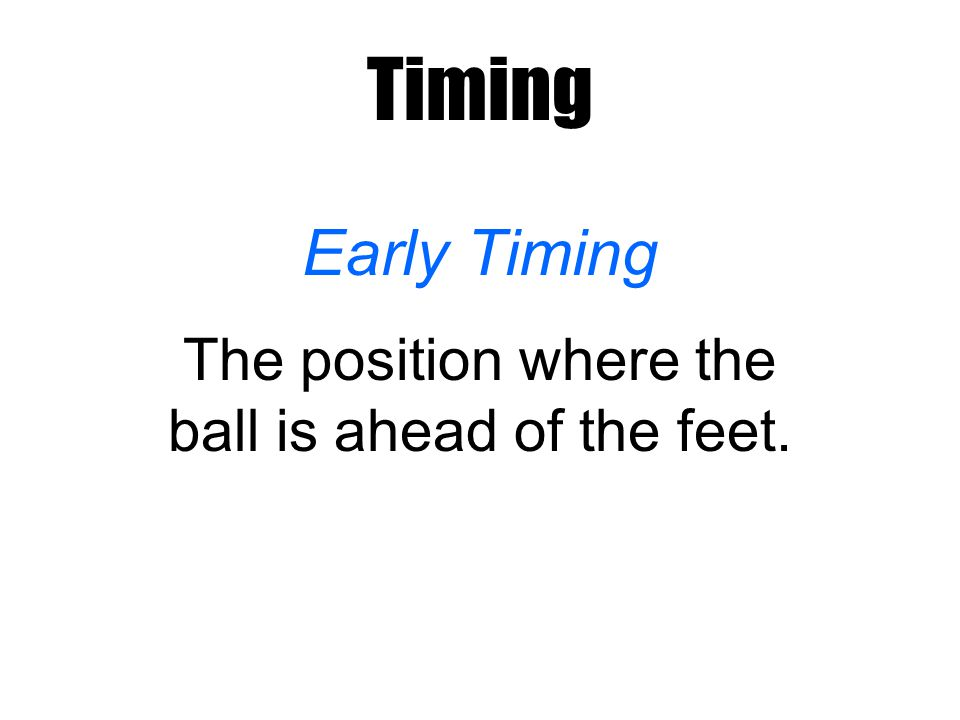 Timing Early Timing The position where the ball is ahead of the feet.