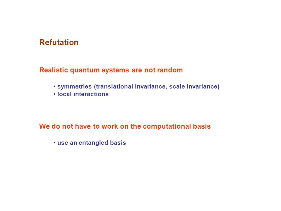 Refutation Realistic quantum systems are not random symmetries (translational invariance, scale invariance) local interactions We do not have to work on the computational basis use an entangled basis