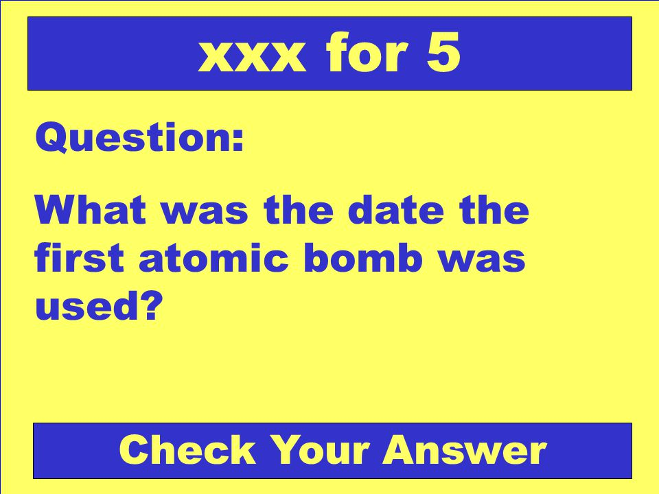 Question: What was the date the first atomic bomb was used xxx for 5 Check Your Answer