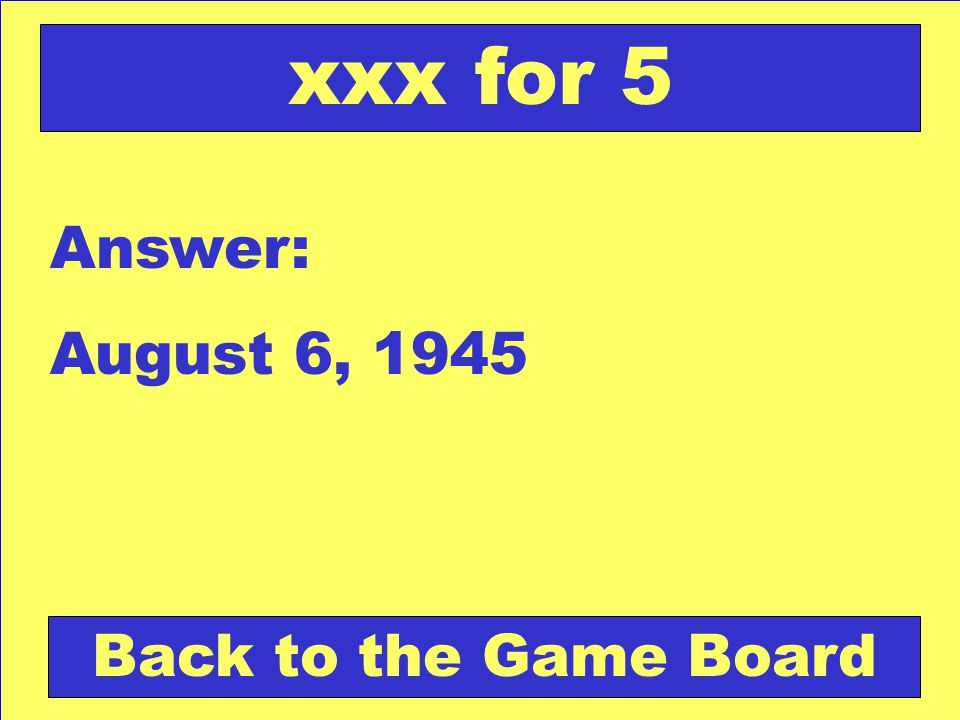 Answer: August 6, 1945 Back to the Game Board xxx for 5