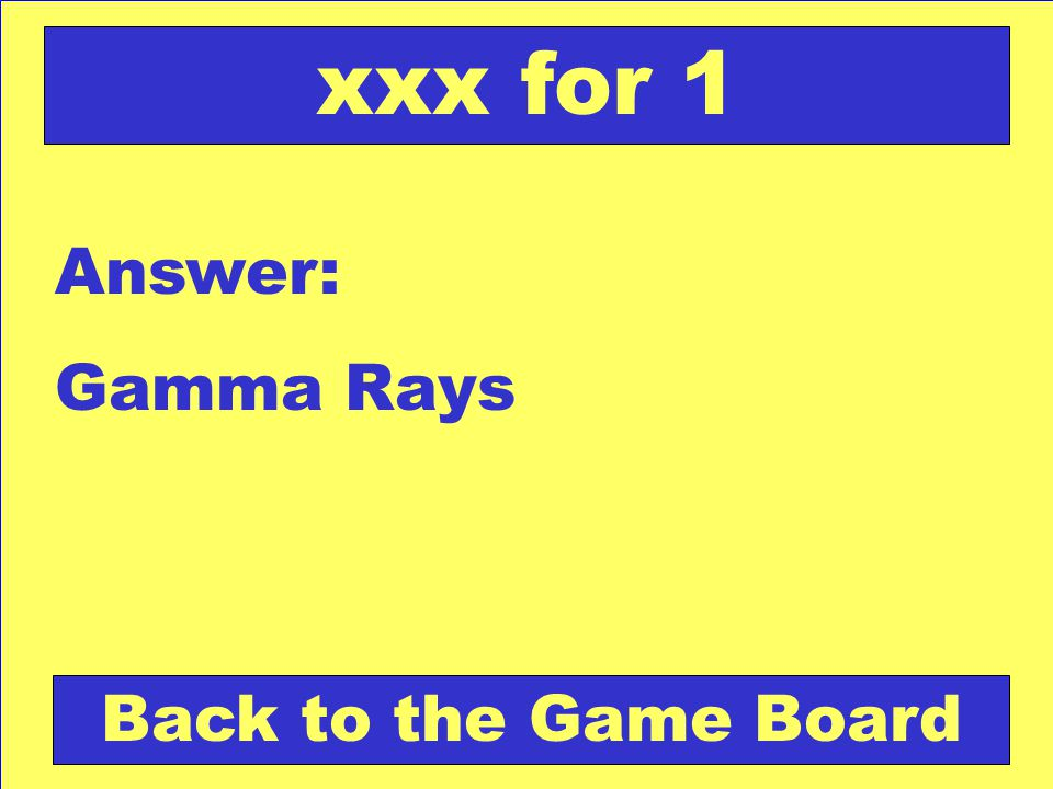 Answer: Gamma Rays Back to the Game Board xxx for 1