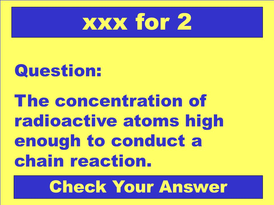Question: The concentration of radioactive atoms high enough to conduct a chain reaction.