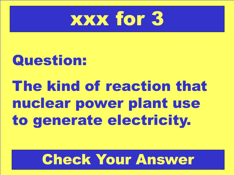 Answer: Nuclear Fission Back to the Game Board xxx for 3