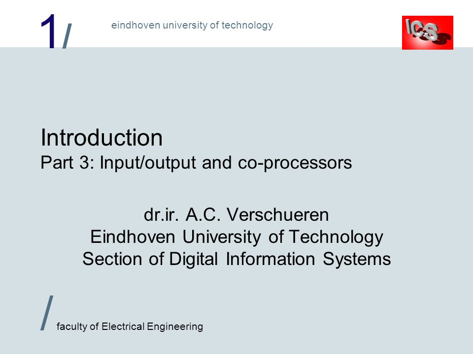 1/1/ / faculty of Electrical Engineering eindhoven university of technology Introduction Part 3: Input/output and co-processors dr.ir.