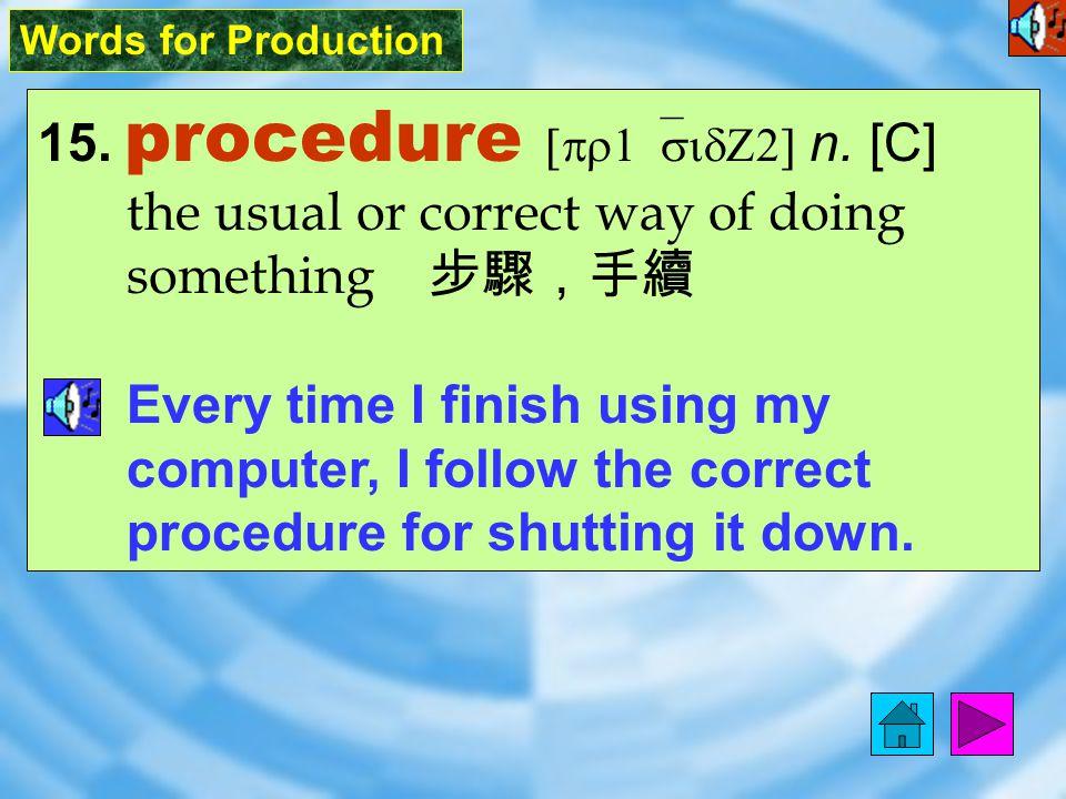 Words for Production 15.procedure [pr1`sidZ2] n.
