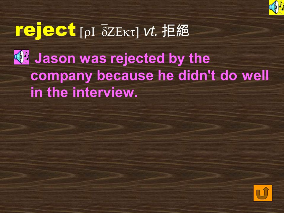 Words for Production 25. rejection [rI`dZEkS1n] n. [U][C] (an example of) not accepting someone for a job, school, etc. 拒絕 Fear of rejection by the co