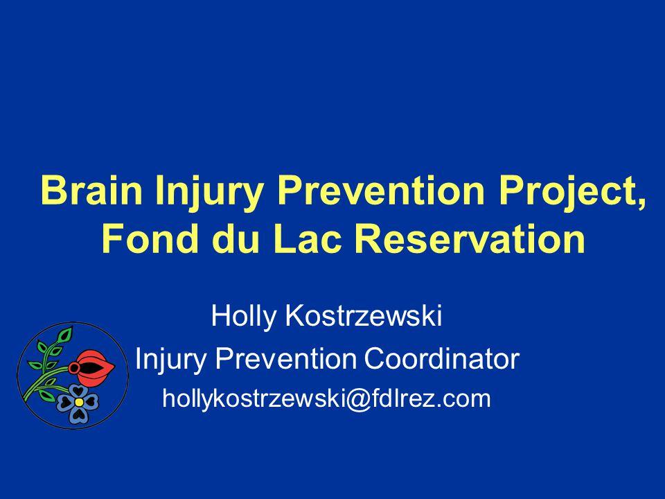 Brain Injury Prevention Project, Fond du Lac Reservation Holly Kostrzewski Injury Prevention Coordinator hollykostrzewski@fdlrez.com