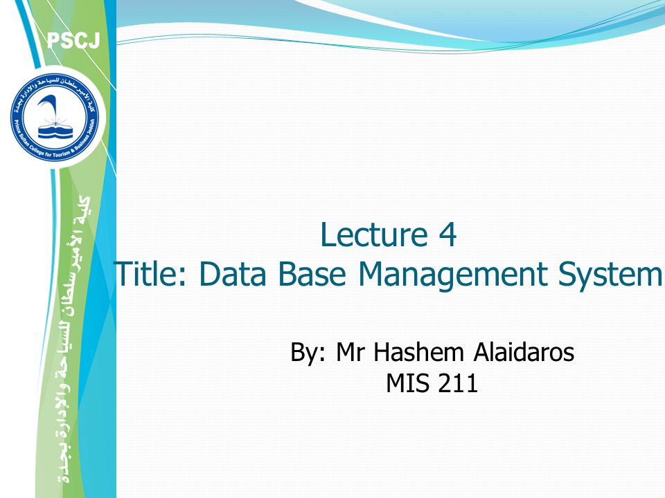 By: Mr Hashem Alaidaros MIS 211 Lecture 4 Title: Data Base Management System