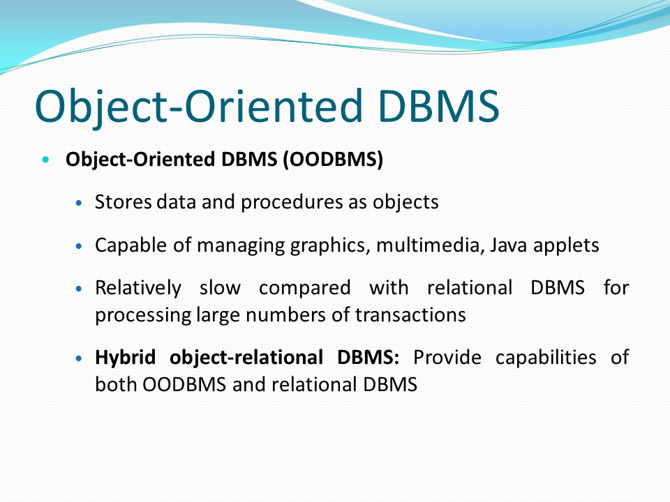 Object-Oriented DBMS Object-Oriented DBMS (OODBMS) Stores data and procedures as objects Capable of managing graphics, multimedia, Java applets Relatively slow compared with relational DBMS for processing large numbers of transactions Hybrid object-relational DBMS: Provide capabilities of both OODBMS and relational DBMS