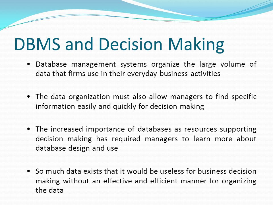 DBMS and Decision Making Database management systems organize the large volume of data that firms use in their everyday business activities The data organization must also allow managers to find specific information easily and quickly for decision making The increased importance of databases as resources supporting decision making has required managers to learn more about database design and use So much data exists that it would be useless for business decision making without an effective and efficient manner for organizing the data
