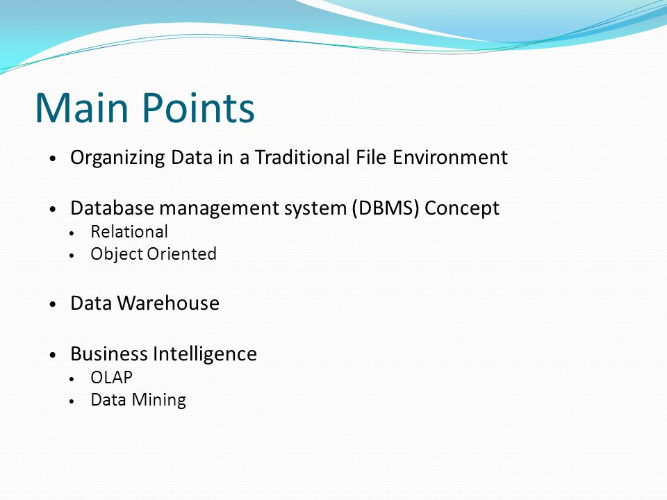 Main Points Organizing Data in a Traditional File Environment Database management system (DBMS) Concept Relational Object Oriented Data Warehouse Business Intelligence OLAP Data Mining