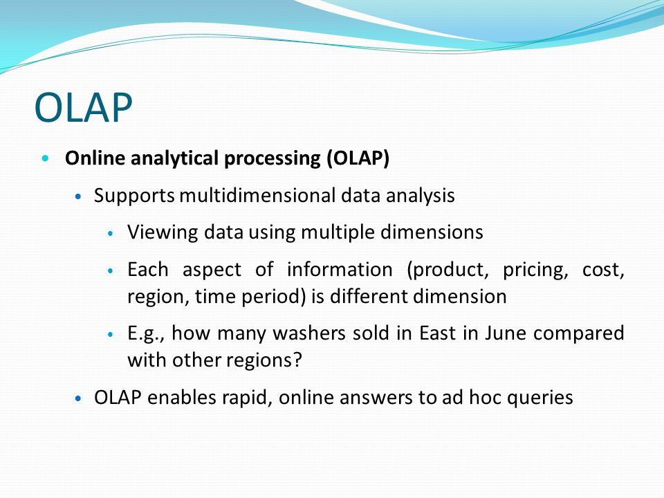 OLAP Online analytical processing (OLAP) Supports multidimensional data analysis Viewing data using multiple dimensions Each aspect of information (product, pricing, cost, region, time period) is different dimension E.g., how many washers sold in East in June compared with other regions.