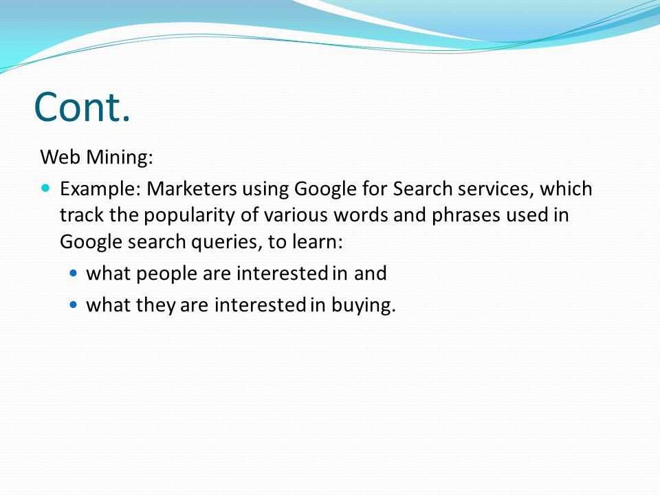 Cont. Web Mining: Example: Marketers using Google for Search services, which track the popularity of various words and phrases used in Google search q