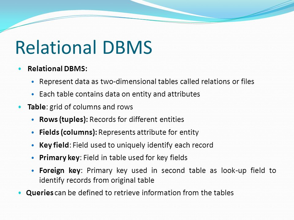 Relational DBMS Relational DBMS: Represent data as two-dimensional tables called relations or files Each table contains data on entity and attributes Table: grid of columns and rows Rows (tuples): Records for different entities Fields (columns): Represents attribute for entity Key field: Field used to uniquely identify each record Primary key: Field in table used for key fields Foreign key: Primary key used in second table as look-up field to identify records from original table Queries can be defined to retrieve information from the tables T