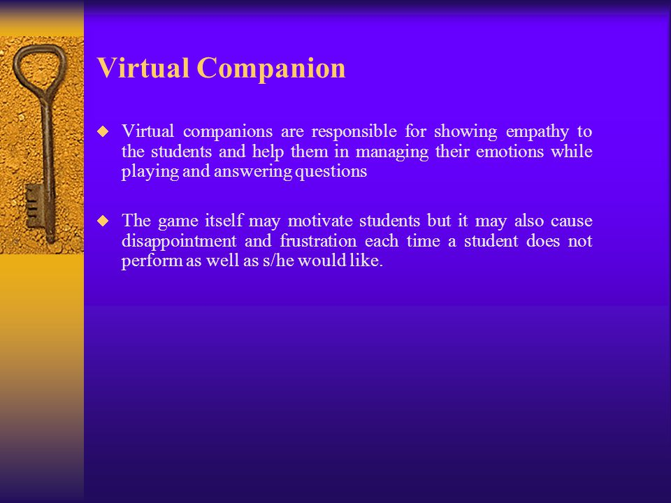 Virtual Companion  Virtual companions are responsible for showing empathy to the students and help them in managing their emotions while playing and answering questions  The game itself may motivate students but it may also cause disappointment and frustration each time a student does not perform as well as s/he would like.