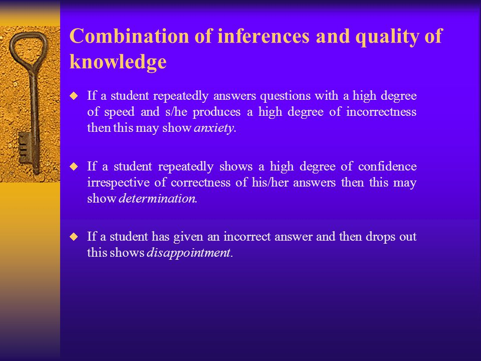 Combination of inferences and quality of knowledge  If a student repeatedly answers questions with a high degree of speed and s/he produces a high degree of incorrectness then this may show anxiety.
