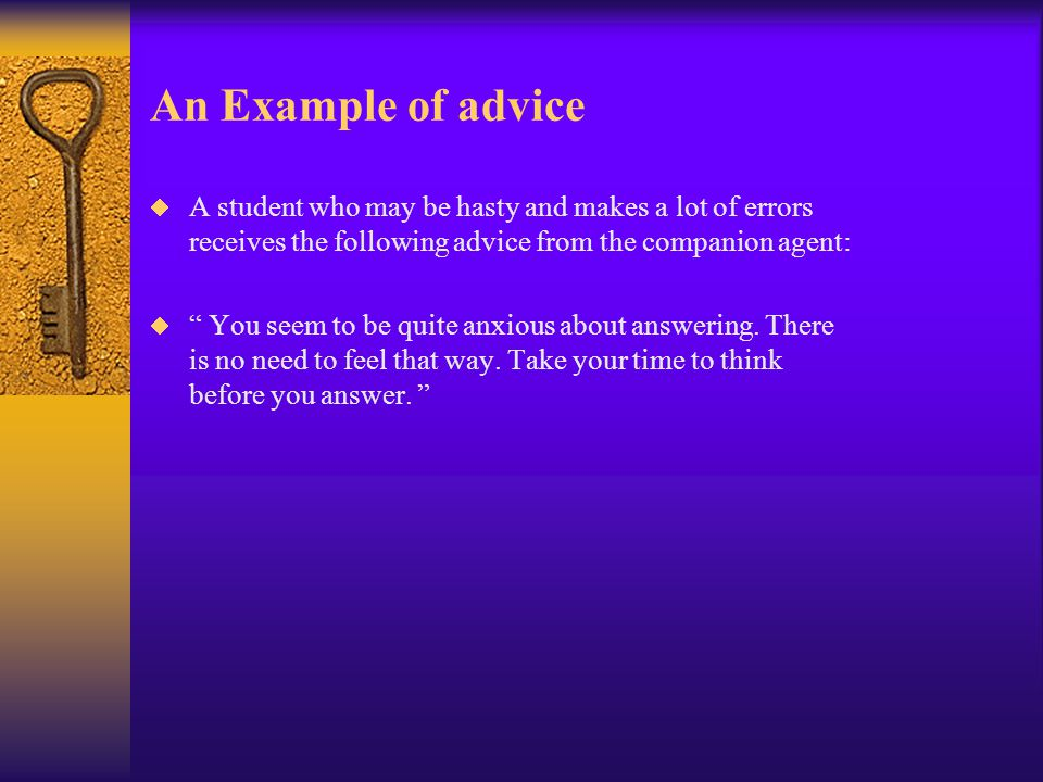 An Example of advice  A student who may be hasty and makes a lot of errors receives the following advice from the companion agent:  You seem to be quite anxious about answering.