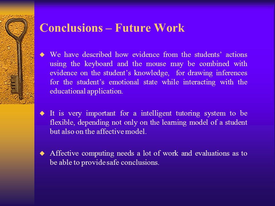 Conclusions – Future Work  We have described how evidence from the students' actions using the keyboard and the mouse may be combined with evidence on the student's knowledge, for drawing inferences for the student's emotional state while interacting with the educational application.