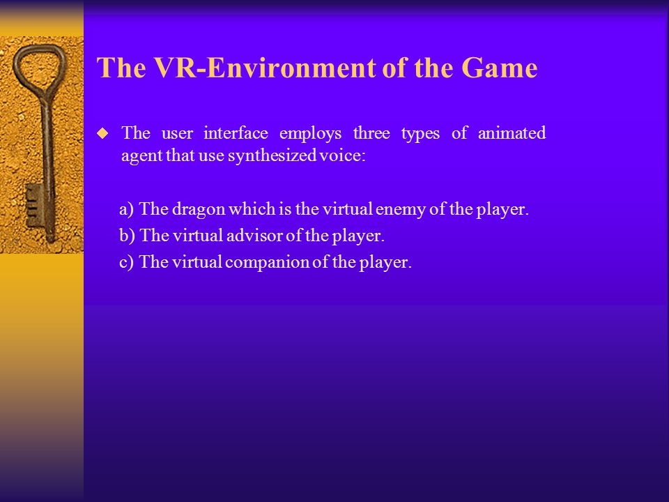 The VR-Environment of the Game  The user interface employs three types of animated agent that use synthesized voice: a) The dragon which is the virtual enemy of the player.