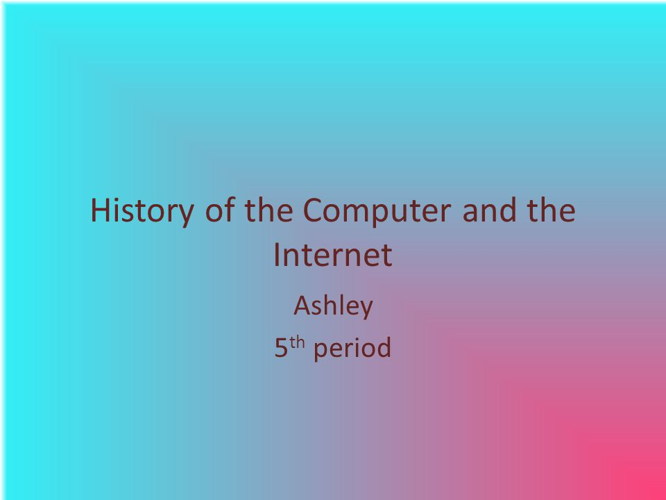 History of the Computer and the Internet Ashley 5 th period