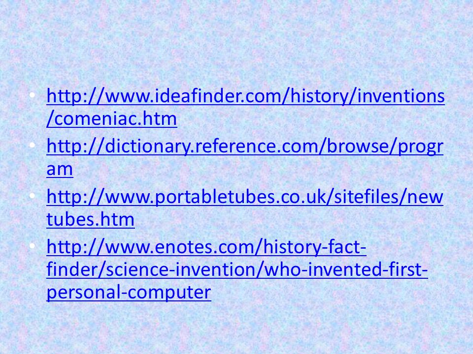 http://www.ideafinder.com/history/inventions /comeniac.htm http://www.ideafinder.com/history/inventions /comeniac.htm http://dictionary.reference.com/browse/progr am http://dictionary.reference.com/browse/progr am http://www.portabletubes.co.uk/sitefiles/new tubes.htm http://www.portabletubes.co.uk/sitefiles/new tubes.htm http://www.enotes.com/history-fact- finder/science-invention/who-invented-first- personal-computer http://www.enotes.com/history-fact- finder/science-invention/who-invented-first- personal-computer
