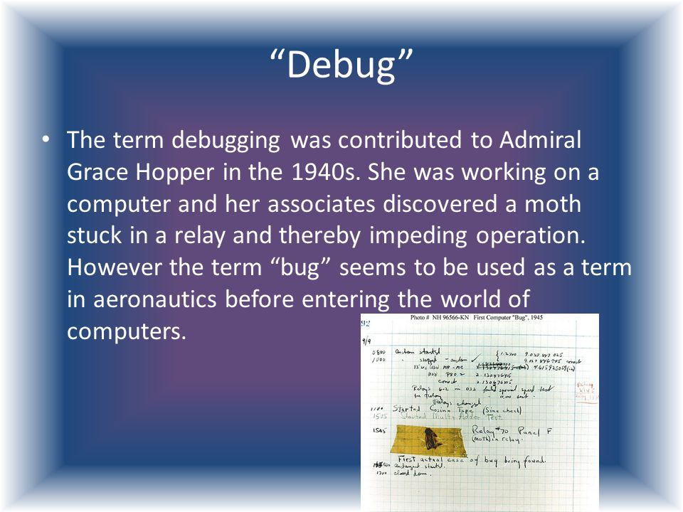 """Debug"" The term debugging was contributed to Admiral Grace Hopper in the 1940s. She was working on a computer and her associates discovered a moth st"