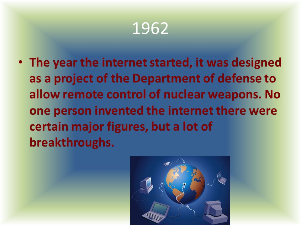 1962 The year the internet started, it was designed as a project of the Department of defense to allow remote control of nuclear weapons. No one perso