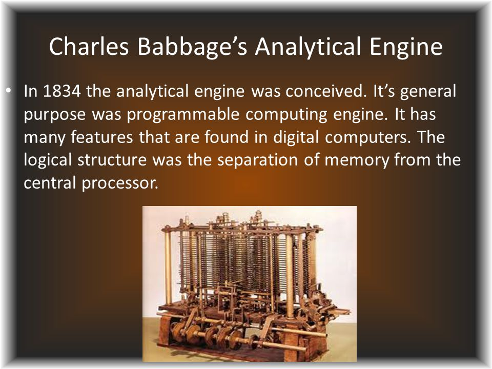 Charles Babbage's Analytical Engine In 1834 the analytical engine was conceived. It's general purpose was programmable computing engine. It has many f