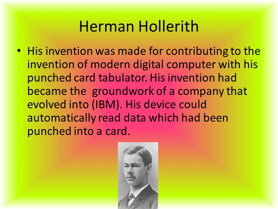 Herman Hollerith His invention was made for contributing to the invention of modern digital computer with his punched card tabulator.