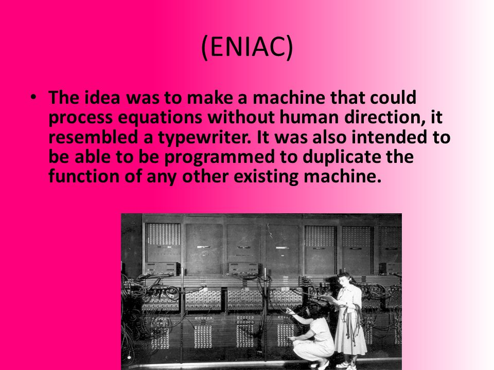 (ENIAC) The idea was to make a machine that could process equations without human direction, it resembled a typewriter. It was also intended to be abl
