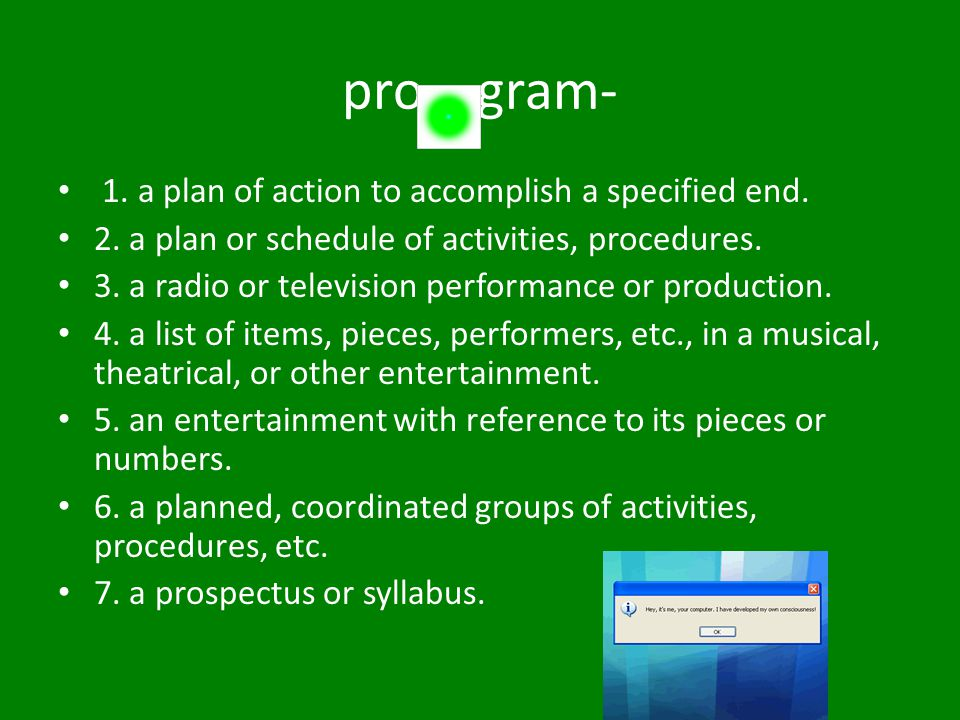 pro gram- 1. a plan of action to accomplish a specified end. 2. a plan or schedule of activities, procedures. 3. a radio or television performance or