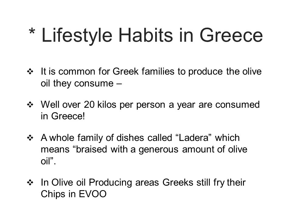 * Lifestyle Habits in Greece  It is common for Greek families to produce the olive oil they consume –  Well over 20 kilos per person a year are consumed in Greece.