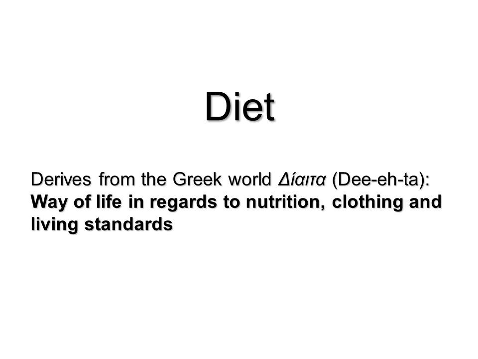 Diet Derives from the Greek world Δίαιτα (Dee-eh-ta): Way of life in regards to nutrition, clothing and living standards