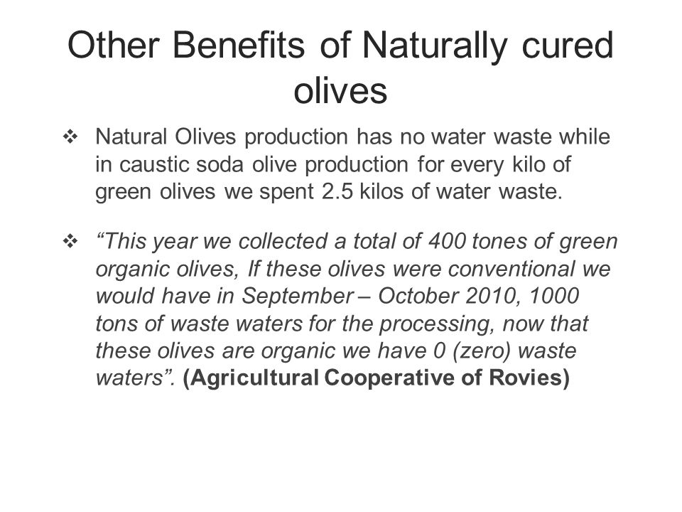 Other Benefits of Naturally cured olives  Natural Olives production has no water waste while in caustic soda olive production for every kilo of green olives we spent 2.5 kilos of water waste.