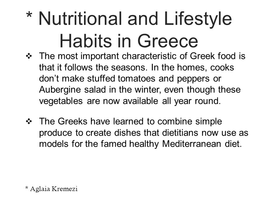 * Nutritional and Lifestyle Habits in Greece  The most important characteristic of Greek food is that it follows the seasons.