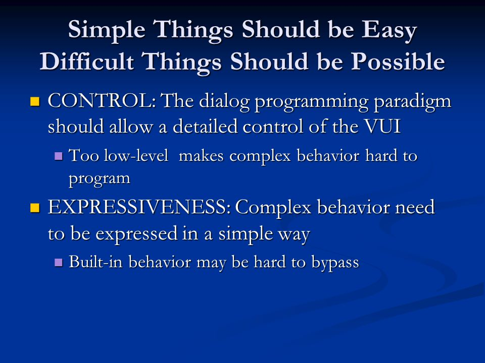 Simple Things Should be Easy Difficult Things Should be Possible CONTROL: The dialog programming paradigm should allow a detailed control of the VUI CONTROL: The dialog programming paradigm should allow a detailed control of the VUI Too low-level makes complex behavior hard to program Too low-level makes complex behavior hard to program EXPRESSIVENESS: Complex behavior need to be expressed in a simple way EXPRESSIVENESS: Complex behavior need to be expressed in a simple way Built-in behavior may be hard to bypass Built-in behavior may be hard to bypass