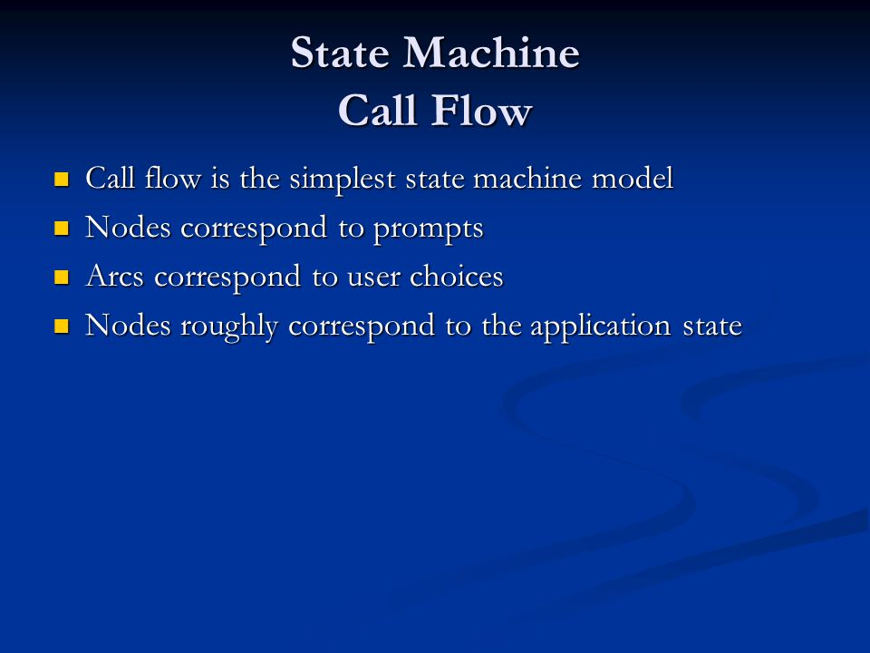 State Machine Call Flow Call flow is the simplest state machine model Call flow is the simplest state machine model Nodes correspond to prompts Nodes correspond to prompts Arcs correspond to user choices Arcs correspond to user choices Nodes roughly correspond to the application state Nodes roughly correspond to the application state