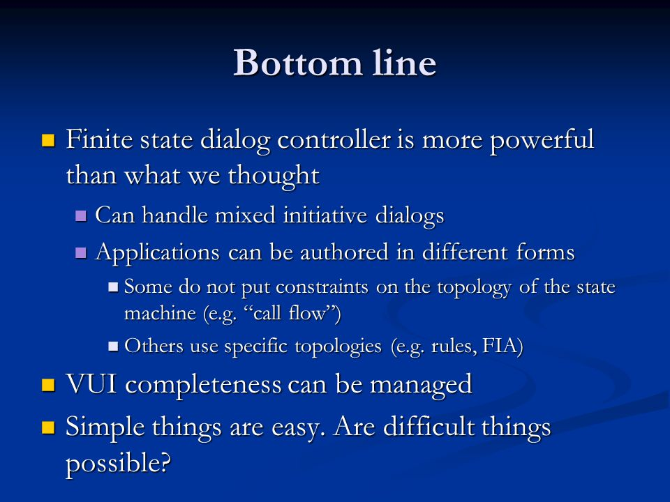 Bottom line Finite state dialog controller is more powerful than what we thought Finite state dialog controller is more powerful than what we thought Can handle mixed initiative dialogs Can handle mixed initiative dialogs Applications can be authored in different forms Applications can be authored in different forms Some do not put constraints on the topology of the state machine (e.g.