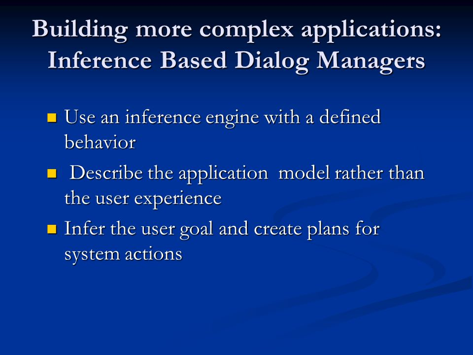 Building more complex applications: Inference Based Dialog Managers Use an inference engine with a defined behavior Use an inference engine with a defined behavior Describe the application model rather than the user experience Describe the application model rather than the user experience Infer the user goal and create plans for system actions Infer the user goal and create plans for system actions