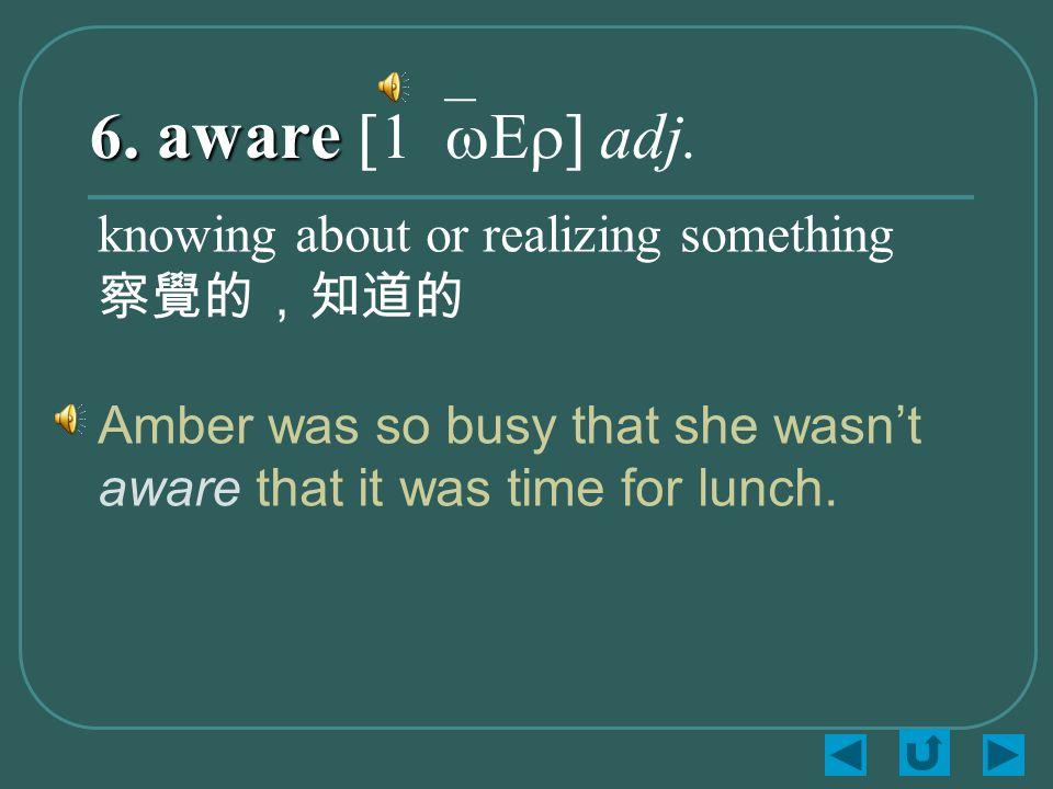 6. aware 6. aware [1`wEr] adj.