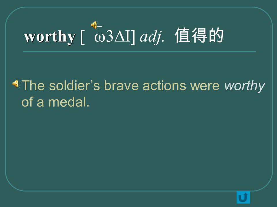 worthy worthy [`w3DI] adj. 值得的 The soldier's brave actions were worthy of a medal.