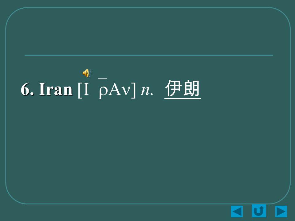 6. Iran 6. Iran [I`rAn] n. 伊朗