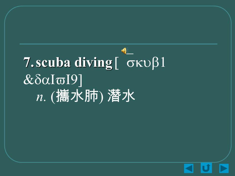 7.scuba diving 7. scuba diving [`skub1 &daIvI9] n. ( 攜水肺 ) 潛水