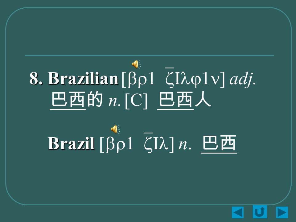 8. Brazilian 8. Brazilian [br1`zIlj1n] adj. 巴西的 n. [C] 巴西人 Brazil Brazil [br1`zIl] n. 巴西