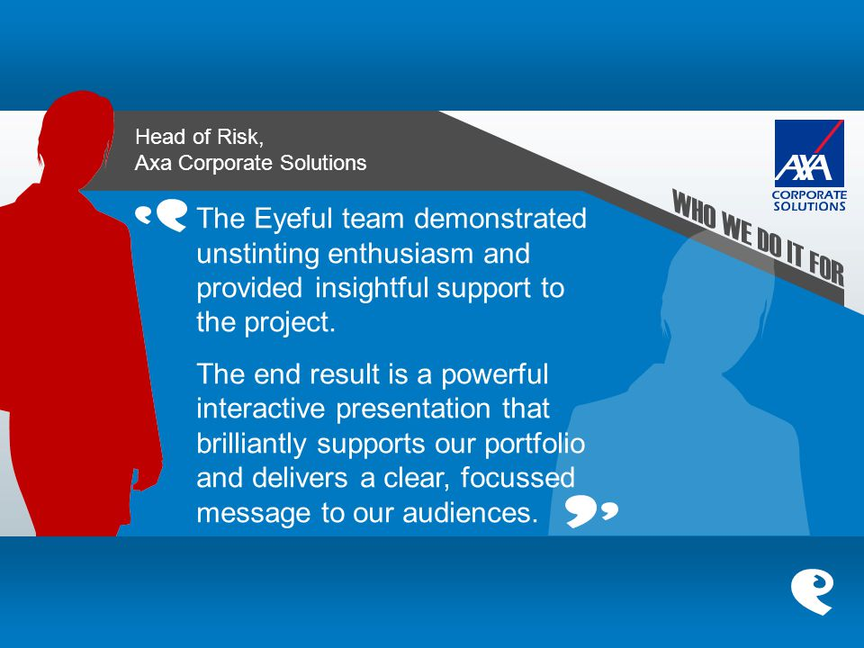 Head of Risk, Axa Corporate Solutions The Eyeful team demonstrated unstinting enthusiasm and provided insightful support to the project. The end resul