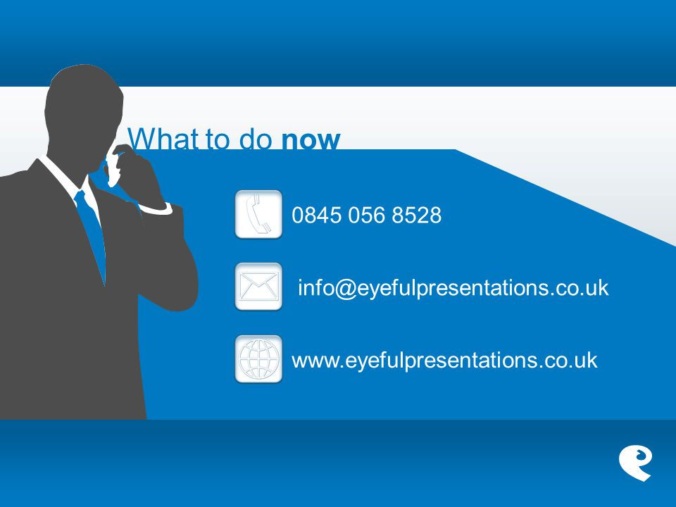 What to do now 0845 056 8528 info@eyefulpresentations.co.uk www.eyefulpresentations.co.uk